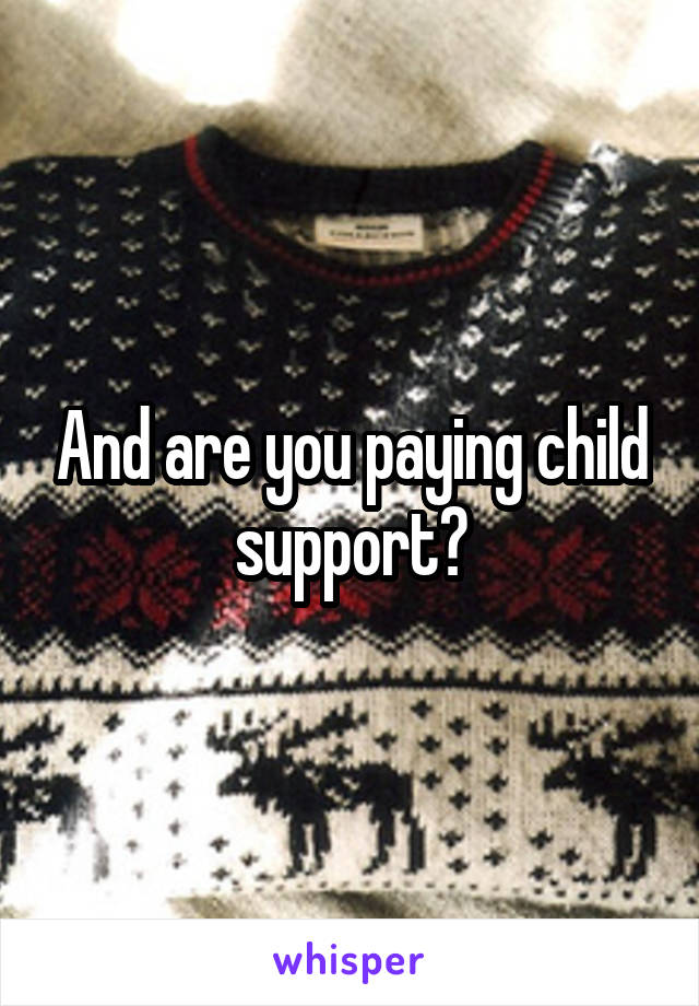 And are you paying child support?