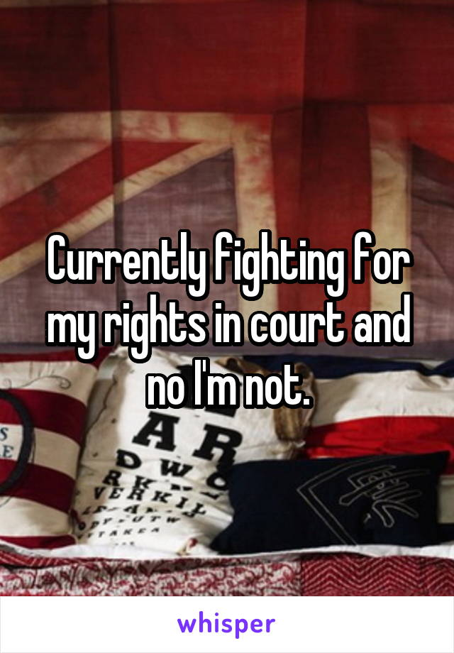Currently fighting for my rights in court and no I'm not.