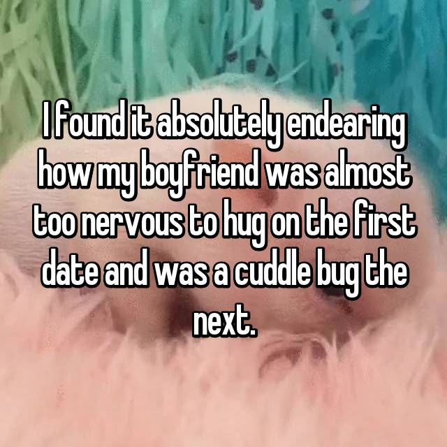 I found it absolutely endearing how my boyfriend was almost too nervous to hug on the first date and was a cuddle bug the next.