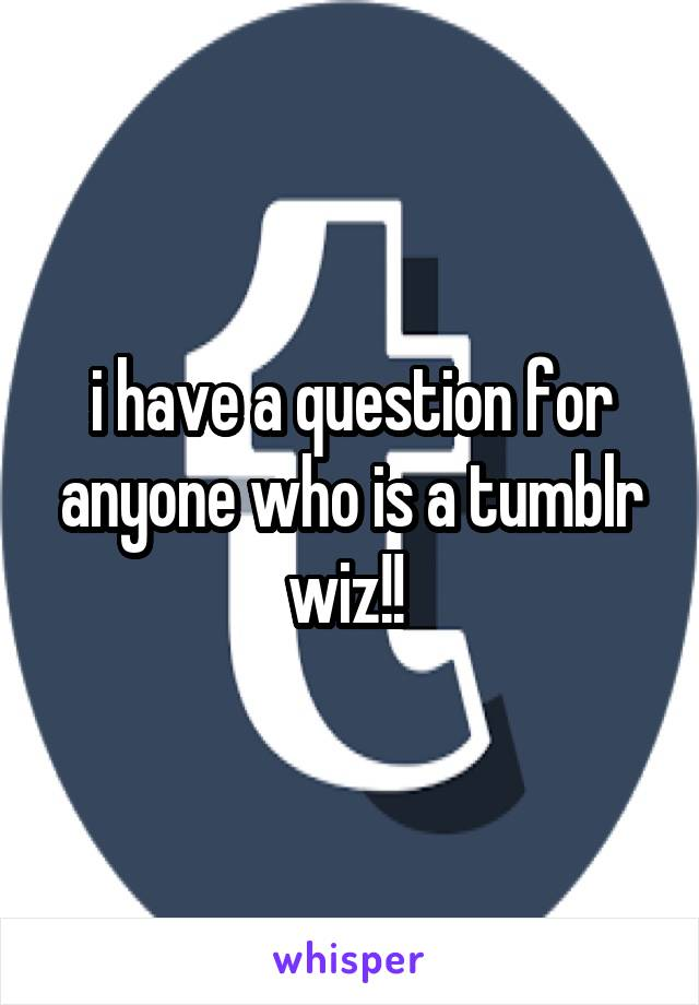 i have a question for anyone who is a tumblr wiz!!