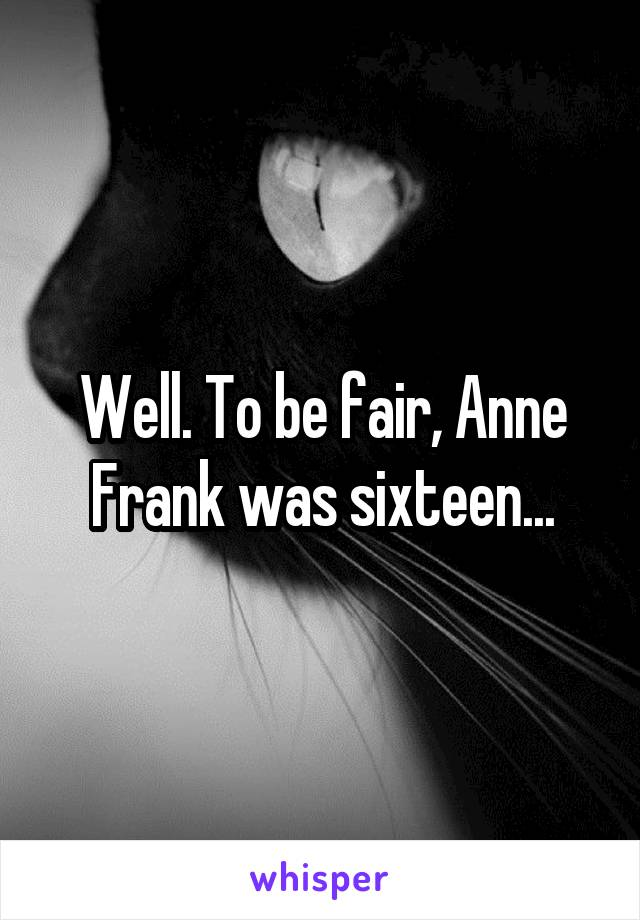Well. To be fair, Anne Frank was sixteen...