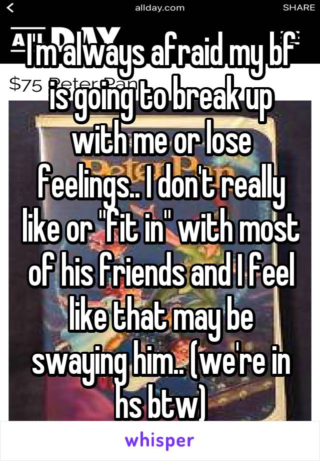 """I'm always afraid my bf is going to break up with me or lose feelings.. I don't really like or """"fit in"""" with most of his friends and I feel like that may be swaying him.. (we're in hs btw)"""