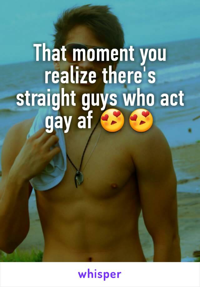 That moment you realize there's straight guys who act gay af 😍😍