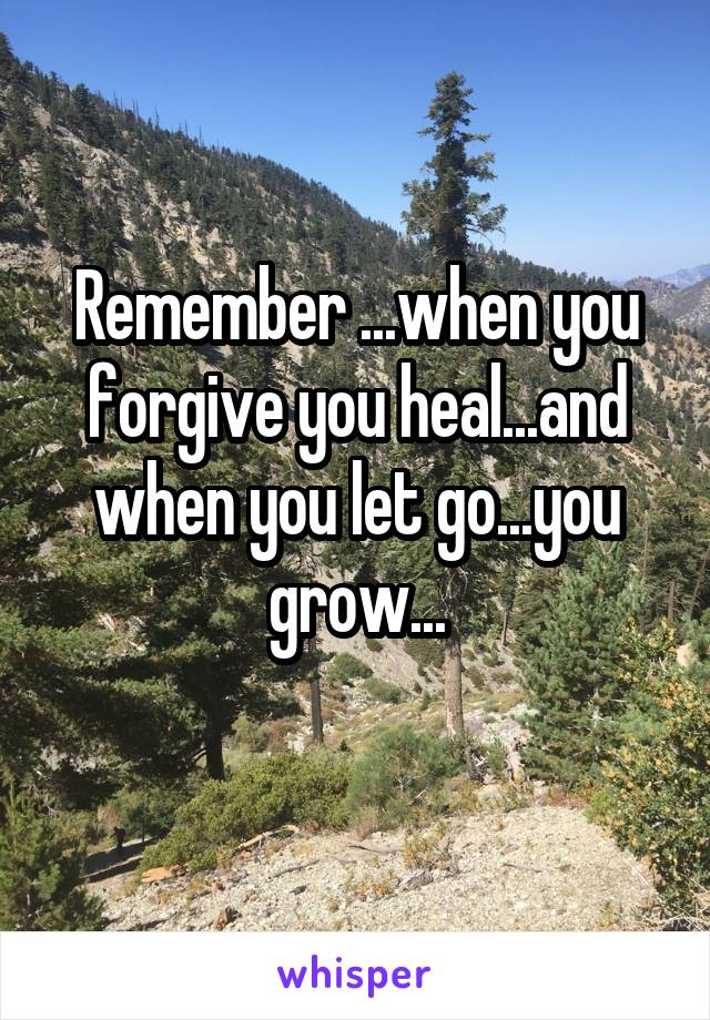 Remember ...when you forgive you heal...and when you let go...you grow...