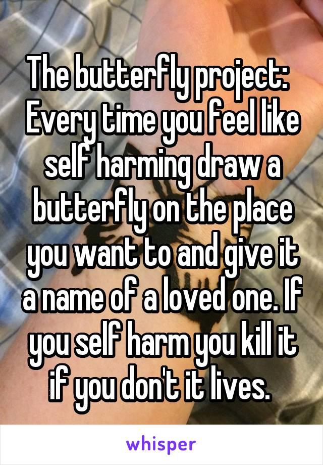 The butterfly project:   Every time you feel like self harming draw a butterfly on the place you want to and give it a name of a loved one. If you self harm you kill it if you don't it lives.