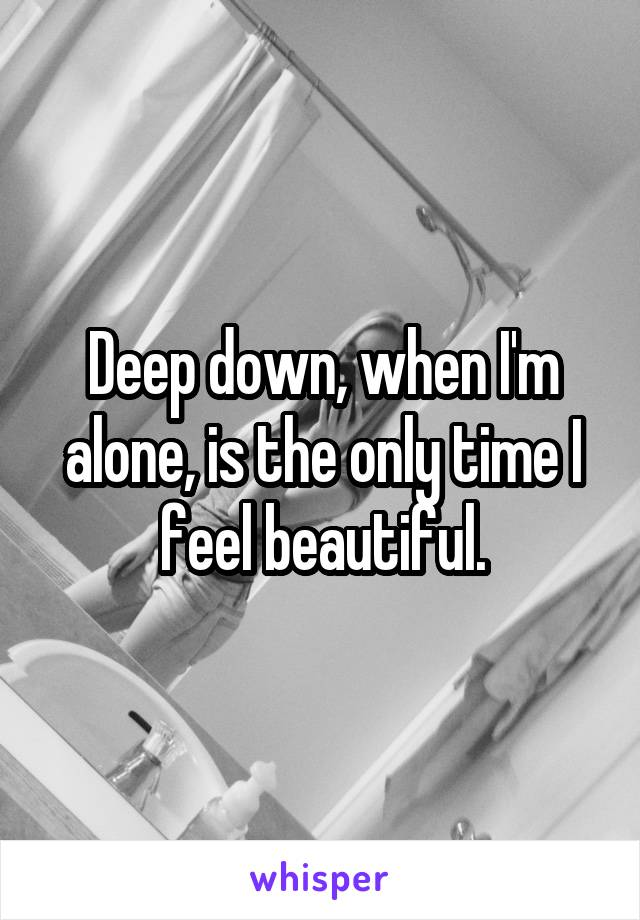 Deep down, when I'm alone, is the only time I feel beautiful.