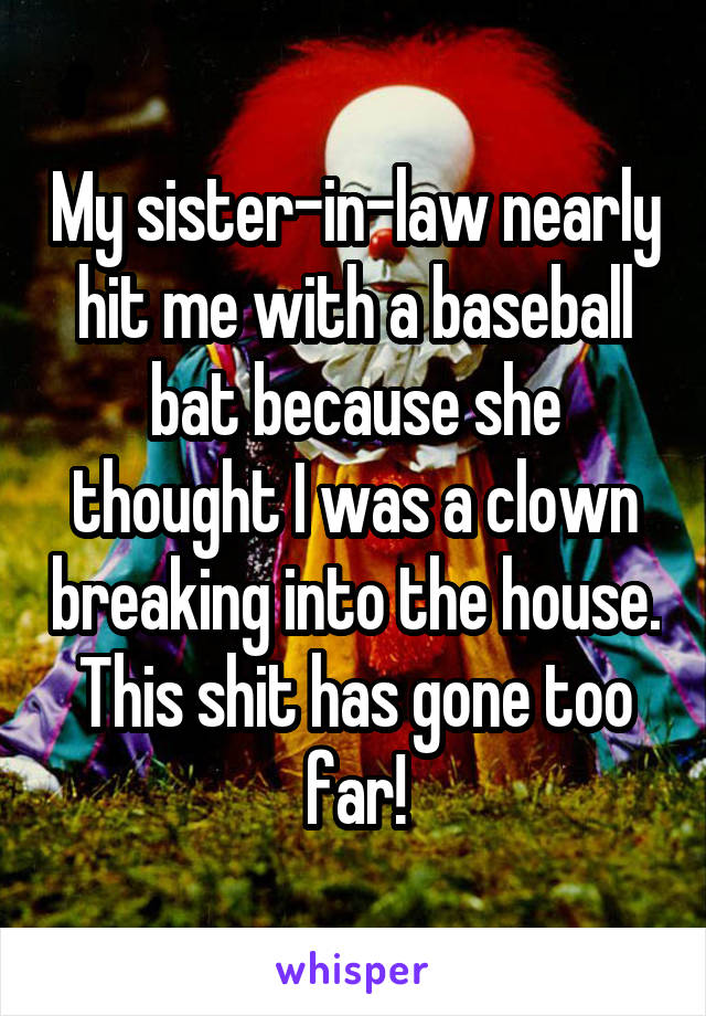 My sister-in-law nearly hit me with a baseball bat because she thought I was a clown breaking into the house. This shit has gone too far!