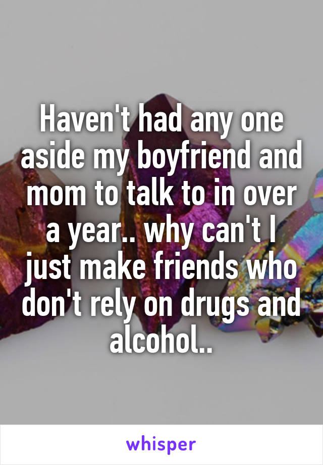 Haven't had any one aside my boyfriend and mom to talk to in over a year.. why can't I just make friends who don't rely on drugs and alcohol..