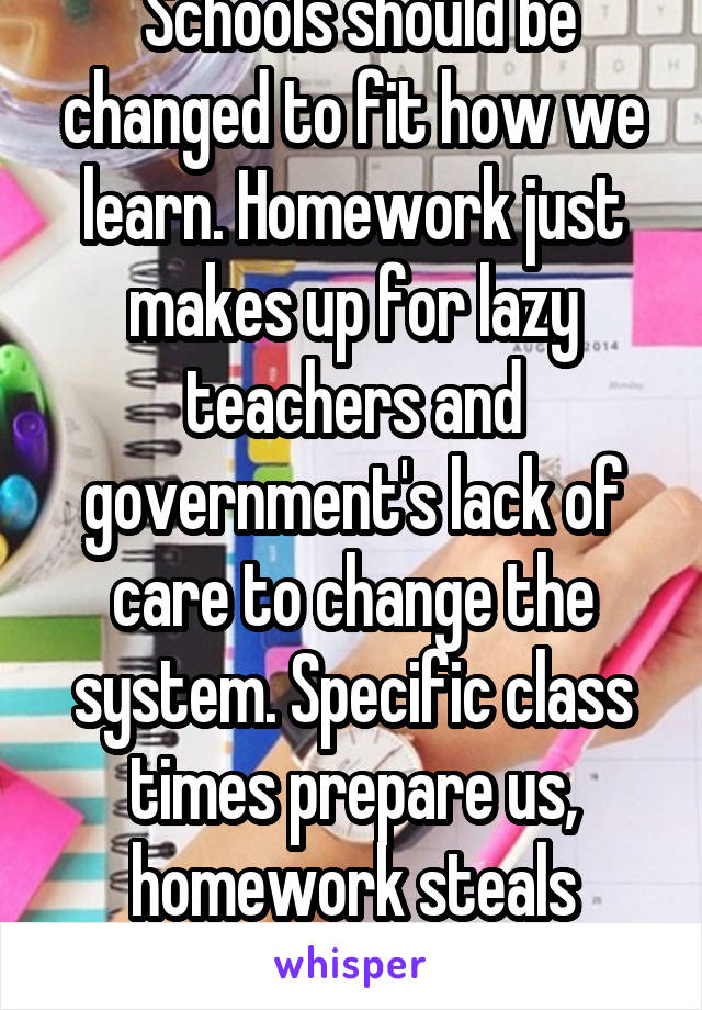 Schools should be changed to fit how we learn. Homework just makes up for lazy teachers and government's lack of care to change the system. Specific class times prepare us, homework steals childhood.