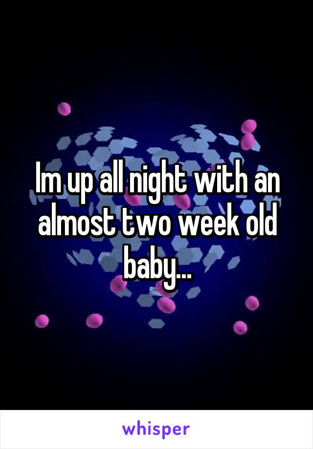 Im up all night with an almost two week old baby...
