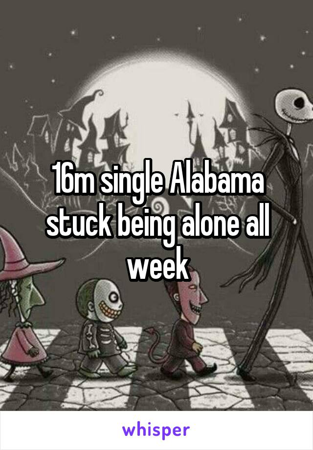 16m single Alabama stuck being alone all week