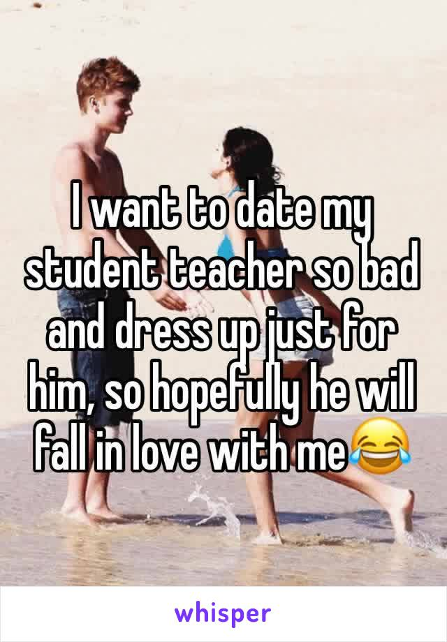 I want to date my student teacher so bad and dress up just for him, so hopefully he will fall in love with me😂