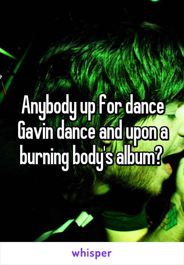 Anybody up for dance Gavin dance and upon a burning body's album?