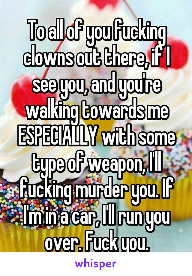 To all of you fucking clowns out there, if I see you, and you're walking towards me ESPECIALLY with some type of weapon, I'll fucking murder you. If I'm in a car, I'll run you over. Fuck you.