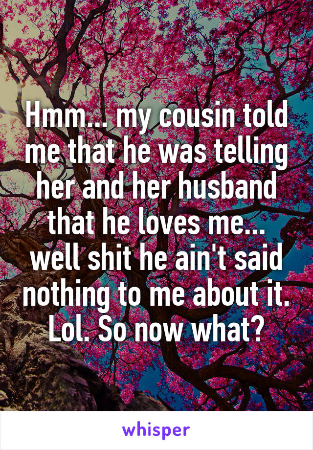 Hmm... my cousin told me that he was telling her and her husband that he loves me... well shit he ain't said nothing to me about it. Lol. So now what?