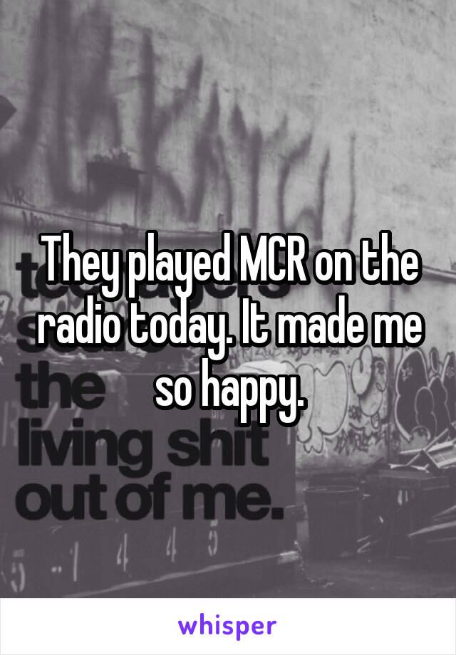 They played MCR on the radio today. It made me so happy.