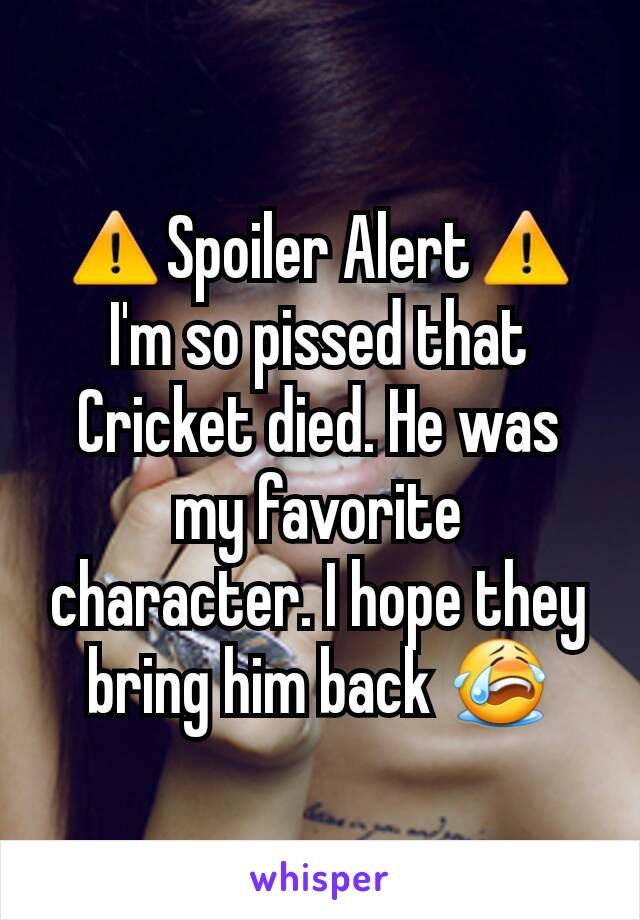 ⚠Spoiler Alert⚠ I'm so pissed that Cricket died. He was my favorite character. I hope they bring him back 😭