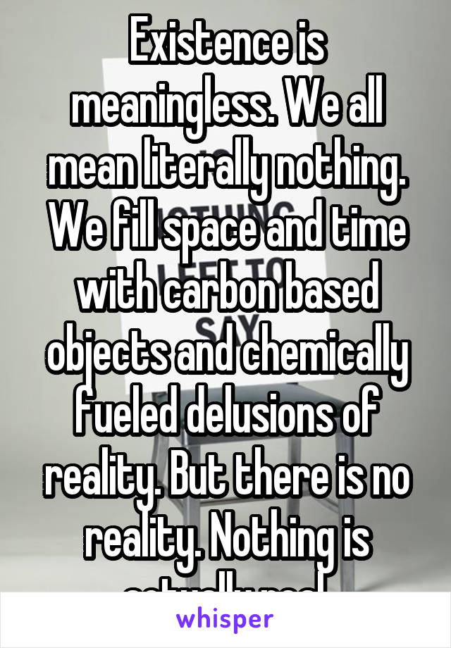 Existence is meaningless. We all mean literally nothing. We fill space and time with carbon based objects and chemically fueled delusions of reality. But there is no reality. Nothing is actually real.