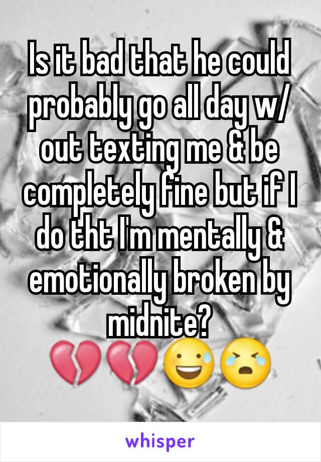 Is it bad that he could probably go all day w/out texting me & be completely fine but if I do tht I'm mentally & emotionally broken by midnite? 💔💔😅😭