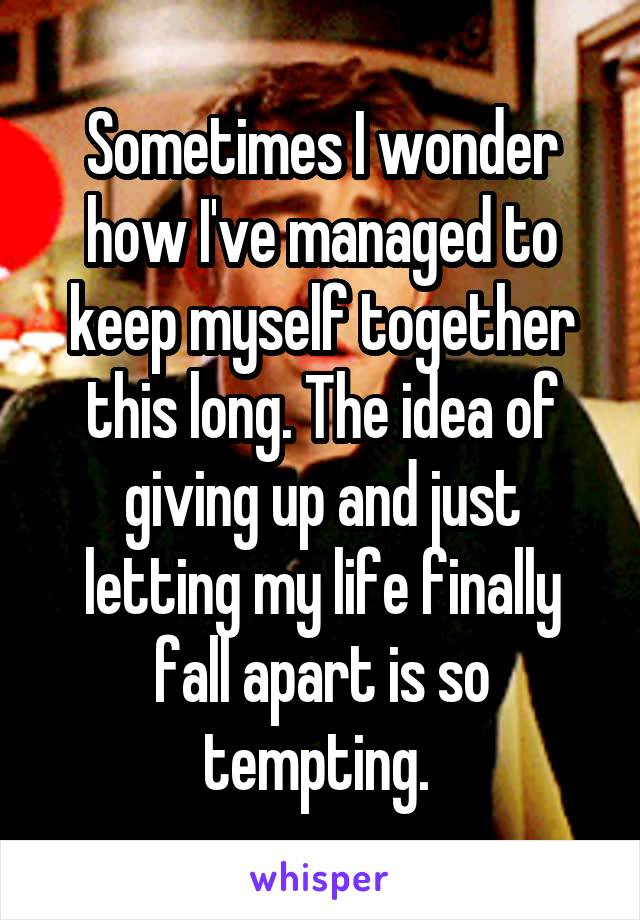 Sometimes I wonder how I've managed to keep myself together this long. The idea of giving up and just letting my life finally fall apart is so tempting.