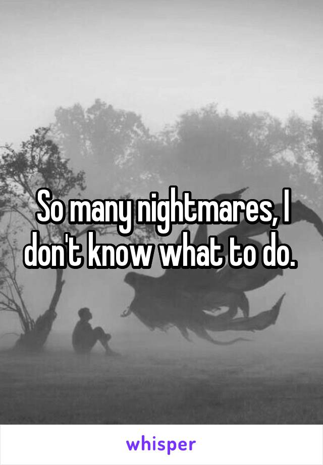 So many nightmares, I don't know what to do.