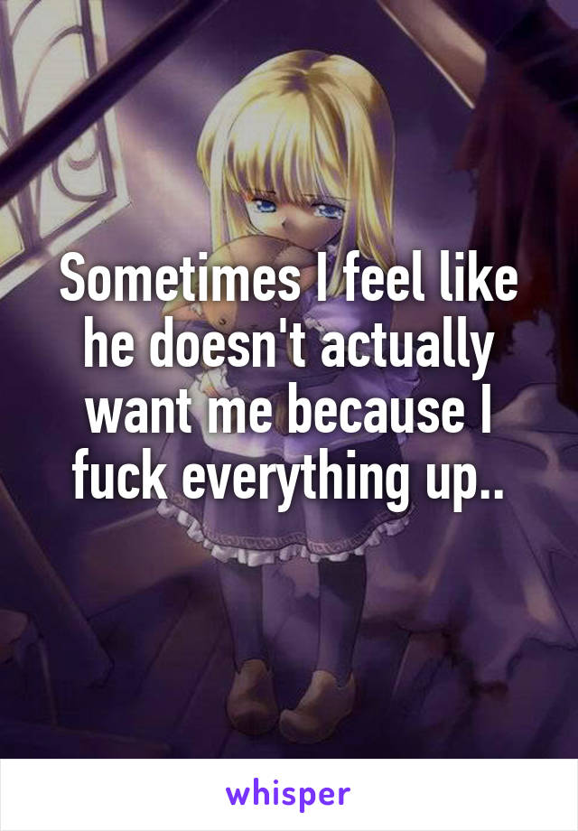 Sometimes I feel like he doesn't actually want me because I fuck everything up..