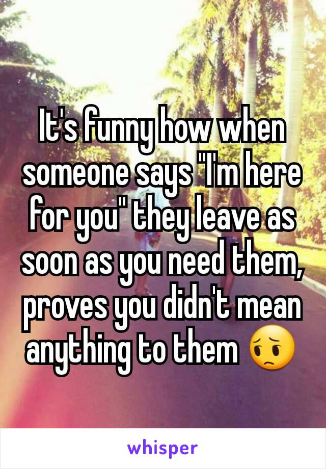 """It's funny how when someone says """"I'm here for you"""" they leave as soon as you need them, proves you didn't mean anything to them 😔"""