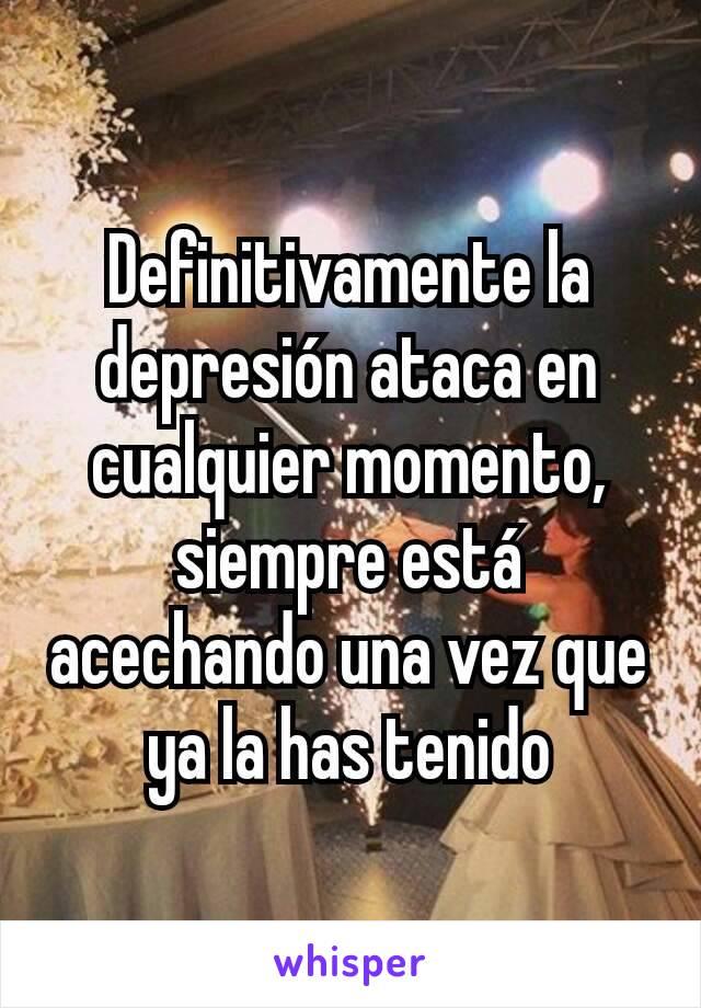 Definitivamente la depresión ataca en cualquier momento, siempre está acechando una vez que ya la has tenido