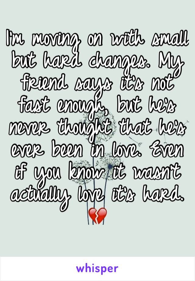 I'm moving on with small but hard changes. My friend says it's not fast enough, but he's never thought that he's ever been in love. Even if you know it wasn't actually love it's hard. 💔