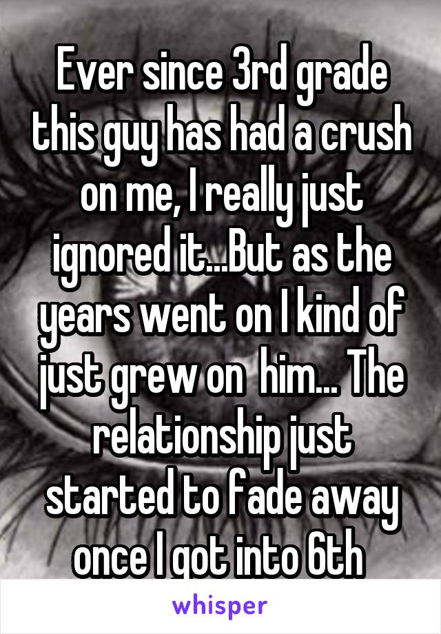 Ever since 3rd grade this guy has had a crush on me, I really just ignored it...But as the years went on I kind of just grew on  him... The relationship just started to fade away once I got into 6th