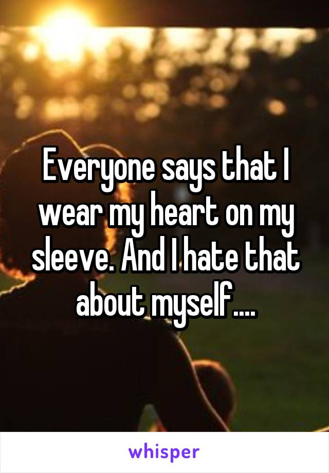 Everyone says that I wear my heart on my sleeve. And I hate that about myself....