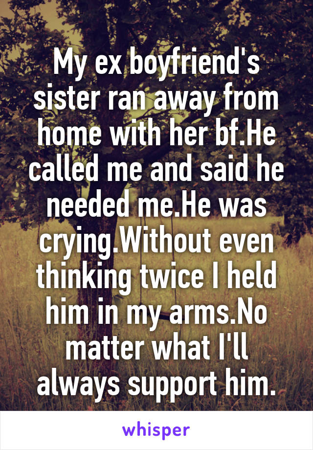 My ex boyfriend's sister ran away from home with her bf.He called me and said he needed me.He was crying.Without even thinking twice I held him in my arms.No matter what I'll always support him.