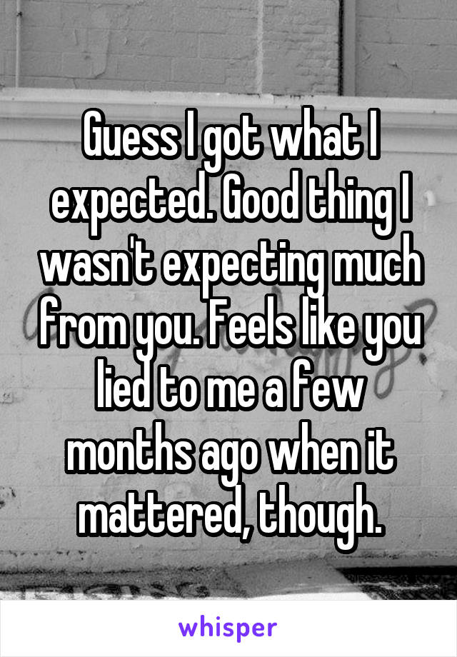 Guess I got what I expected. Good thing I wasn't expecting much from you. Feels like you lied to me a few months ago when it mattered, though.
