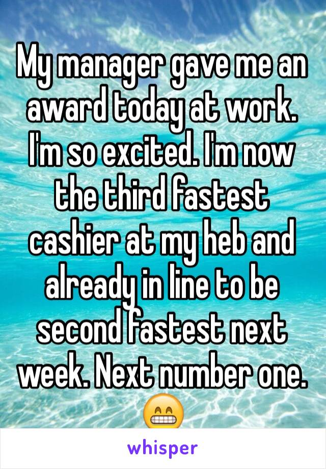 My manager gave me an award today at work. I'm so excited. I'm now the third fastest cashier at my heb and already in line to be second fastest next week. Next number one. 😁