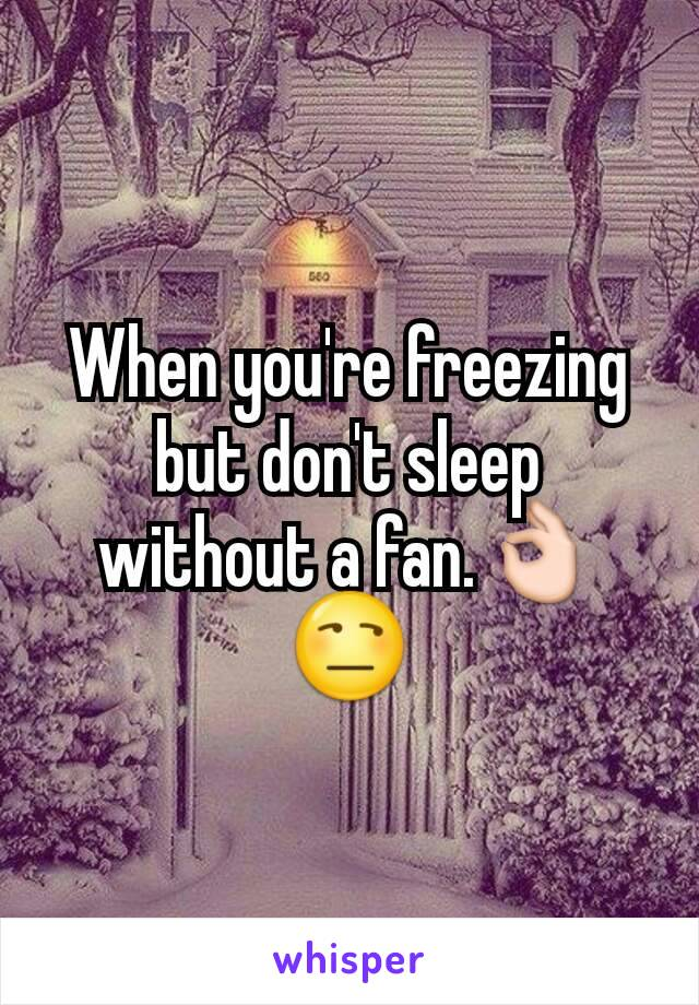 When you're freezing but don't sleep without a fan.👌😒