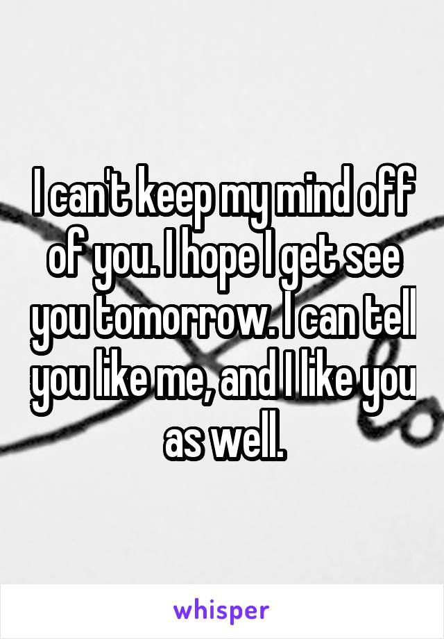 I can't keep my mind off of you. I hope I get see you tomorrow. I can tell you like me, and I like you as well.