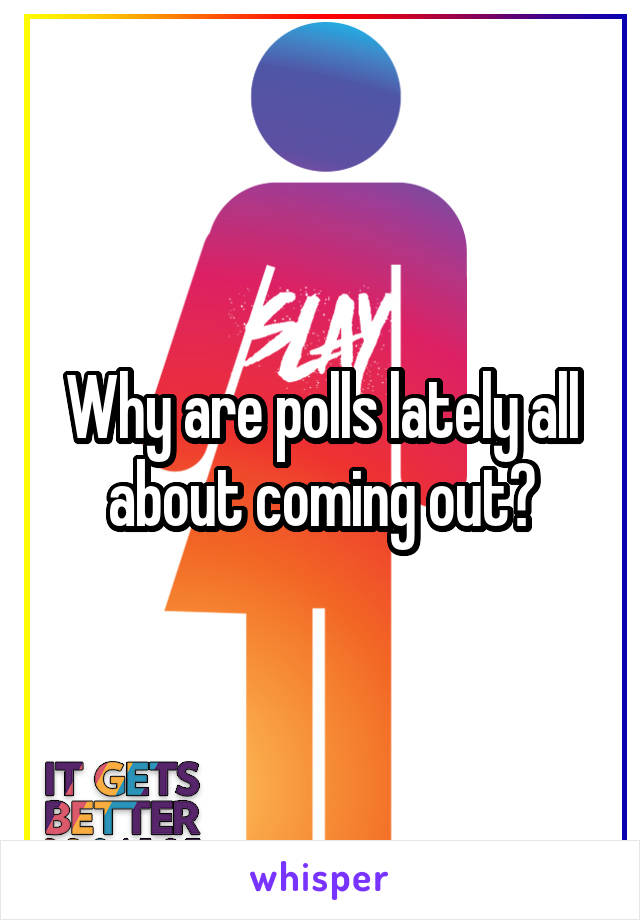 Why are polls lately all about coming out?