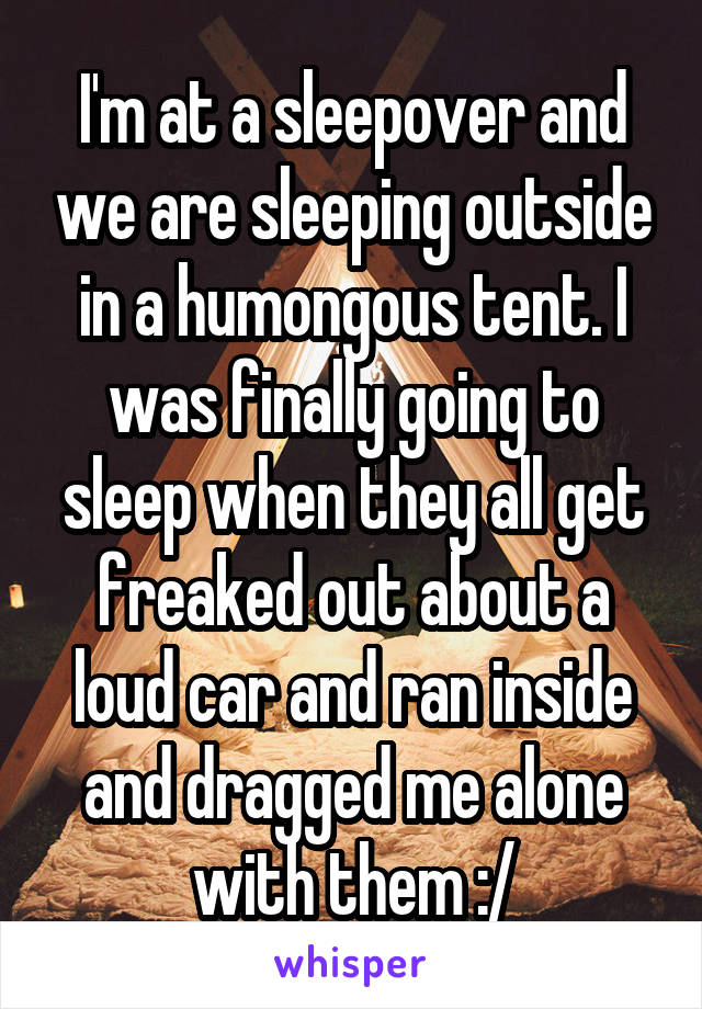 I'm at a sleepover and we are sleeping outside in a humongous tent. I was finally going to sleep when they all get freaked out about a loud car and ran inside and dragged me alone with them :/