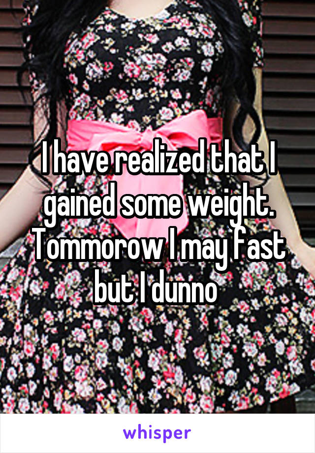 I have realized that I gained some weight. Tommorow I may fast but I dunno