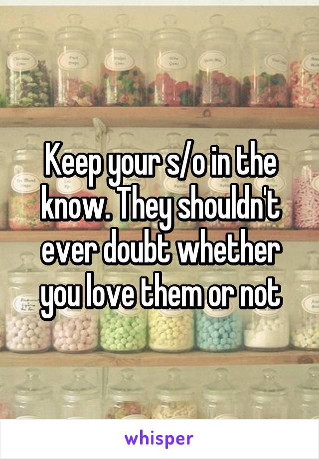 Keep your s/o in the know. They shouldn't ever doubt whether you love them or not