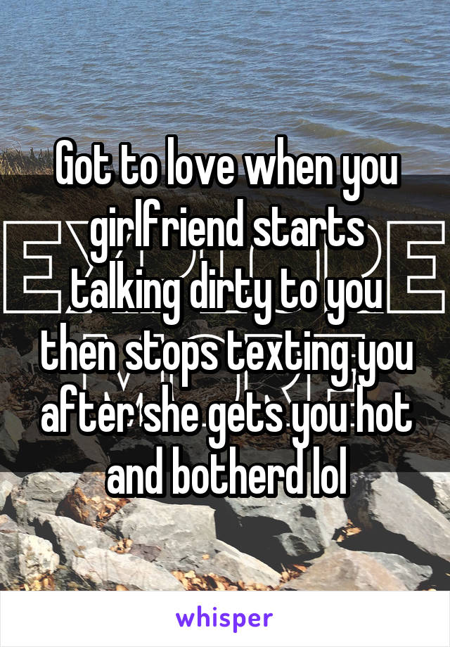 Got to love when you girlfriend starts talking dirty to you then stops texting you after she gets you hot and botherd lol