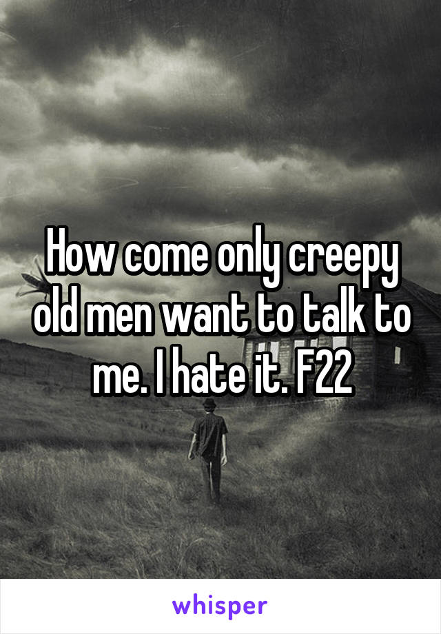 How come only creepy old men want to talk to me. I hate it. F22