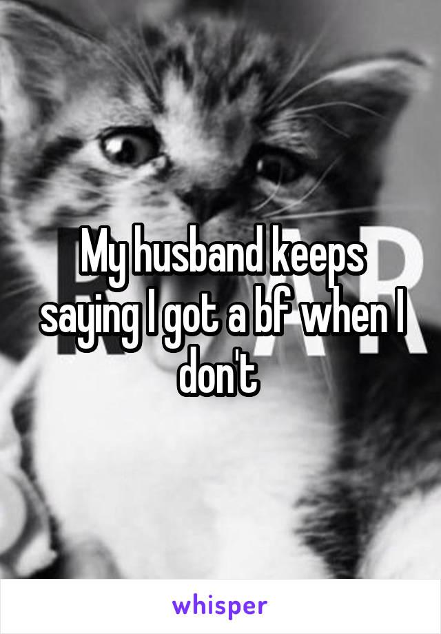My husband keeps saying I got a bf when I don't