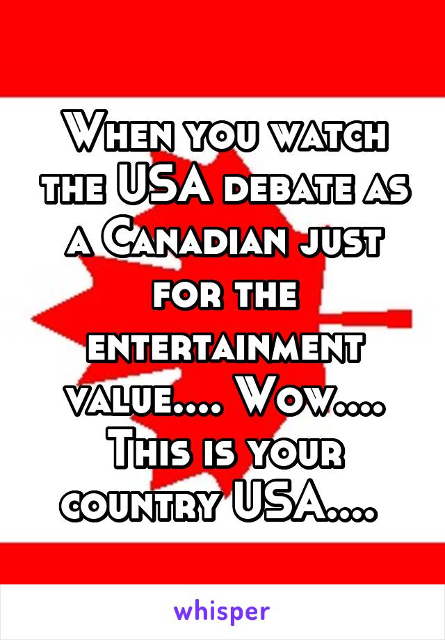 When you watch the USA debate as a Canadian just for the entertainment value.... Wow.... This is your country USA....