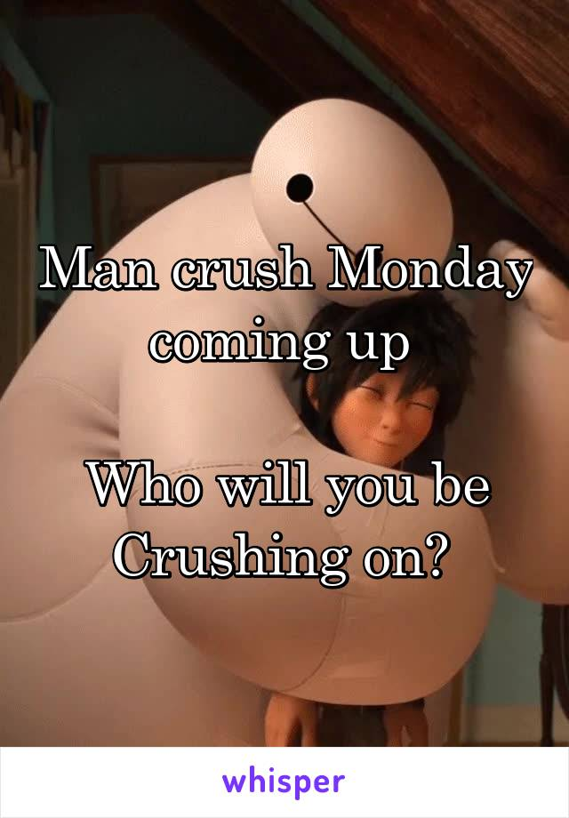 Man crush Monday coming up   Who will you be Crushing on?