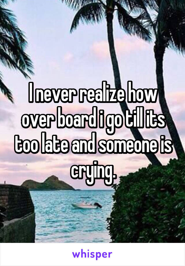 I never realize how over board i go till its too late and someone is crying.