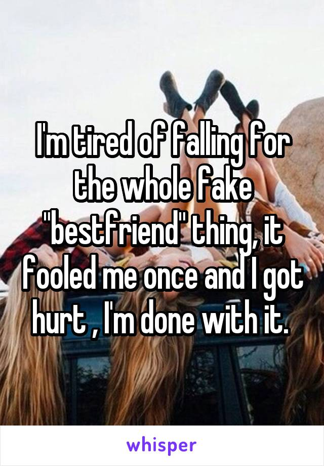 "I'm tired of falling for the whole fake ""bestfriend"" thing, it fooled me once and I got hurt , I'm done with it."