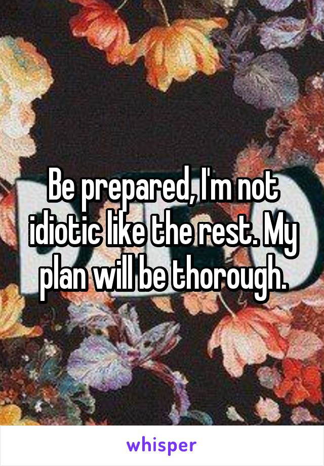 Be prepared, I'm not idiotic like the rest. My plan will be thorough.