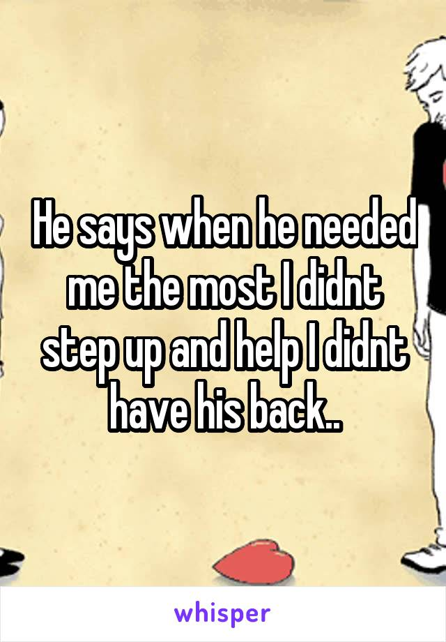 He says when he needed me the most I didnt step up and help I didnt have his back..