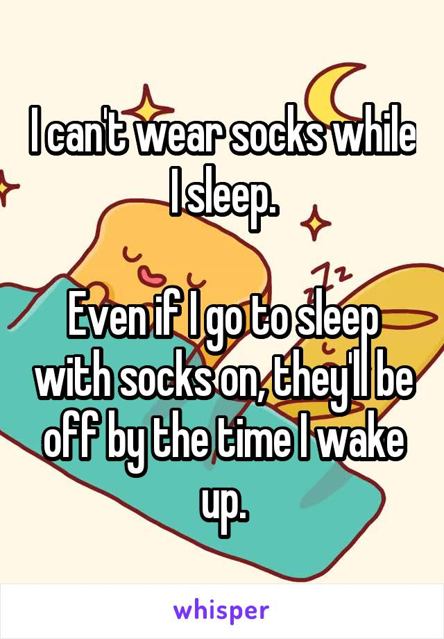 I can't wear socks while I sleep.  Even if I go to sleep with socks on, they'll be off by the time I wake up.